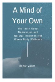 A Mind Of Your Own: The Truth About Depression and Natural Treatment For the Whole Body Wellness